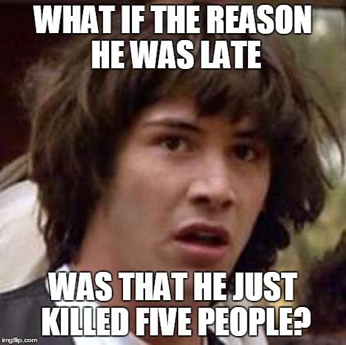 Conspiracy Keanu Meme | WHAT IF THE REASON HE WAS LATE WAS THAT HE JUST KILLED FIVE PEOPLE? | image tagged in memes,conspiracy keanu | made w/ Imgflip meme maker