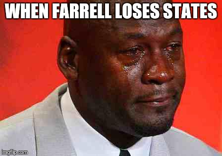 crying michael jordan | WHEN FARRELL LOSES STATES | image tagged in crying michael jordan | made w/ Imgflip meme maker