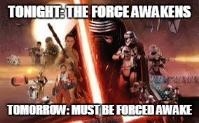 The Force Awakens | TONIGHT: THE FORCE AWAKENS TOMORROW: MUST BE FORCED AWAKE | image tagged in the force awakens,star wars the force awakens,wake up,awake,tired,midnight | made w/ Imgflip meme maker