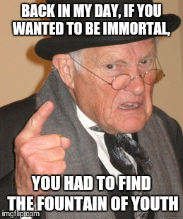 Back In My Day Meme | BACK IN MY DAY, IF YOU WANTED TO BE IMMORTAL, YOU HAD TO FIND THE FOUNTAIN OF YOUTH | image tagged in memes,back in my day | made w/ Imgflip meme maker