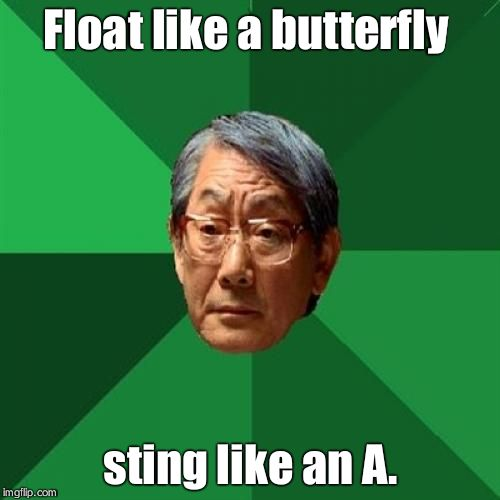 High Expectations Asian Father Meme | Float like a butterfly sting like an A. | image tagged in memes,high expectations asian father | made w/ Imgflip meme maker