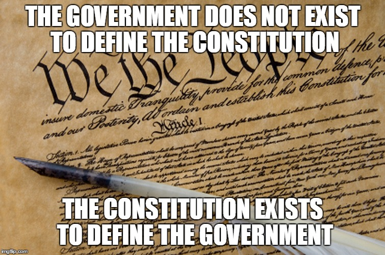 Constitution | THE GOVERNMENT DOES NOT EXIST TO DEFINE THE CONSTITUTION THE CONSTITUTION EXISTS TO DEFINE THE GOVERNMENT | image tagged in constitution | made w/ Imgflip meme maker