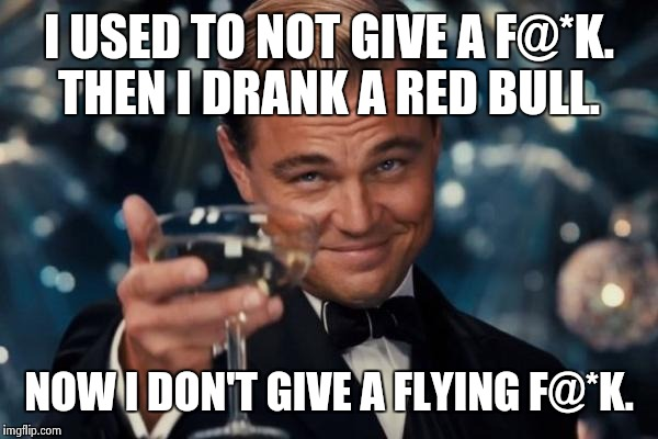 Leonardo Dicaprio Cheers Meme | I USED TO NOT GIVE A F@*K. THEN I DRANK A RED BULL. NOW I DON'T GIVE A FLYING F@*K. | image tagged in memes,leonardo dicaprio cheers | made w/ Imgflip meme maker