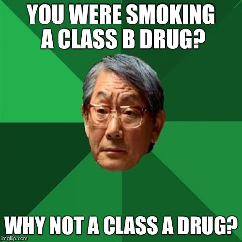 High Expectations Asian Father Meme | YOU WERE SMOKING A CLASS B DRUG? WHY NOT A CLASS A DRUG? | image tagged in memes,high expectations asian father | made w/ Imgflip meme maker