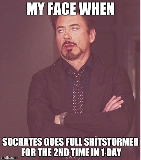 MY FACE WHEN SOCRATES GOES FULL SHITSTORMER FOR THE 2ND TIME IN 1 DAY | image tagged in memes,face you make robert downey jr | made w/ Imgflip meme maker
