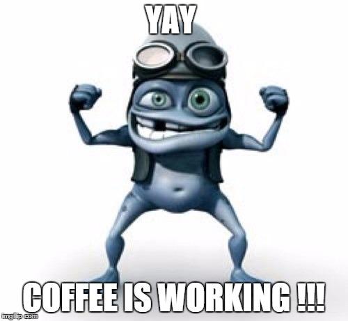 Coffee Maker Broke Meme : Yay Coffee is working - Imgflip