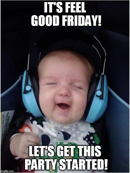 Jammin Baby Meme | IT'S FEEL GOOD FRIDAY! LET'S GET THIS PARTY STARTED! | image tagged in memes,jammin baby | made w/ Imgflip meme maker