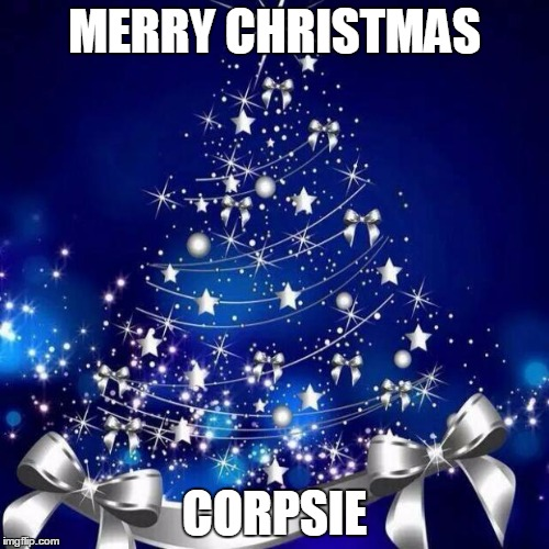 Merry Christmas  | MERRY CHRISTMAS CORPSIE | image tagged in merry christmas  | made w/ Imgflip meme maker