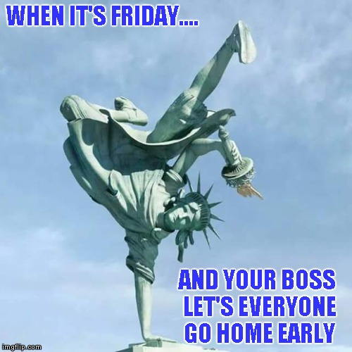 It's Friday! | WHEN IT'S FRIDAY.... AND YOUR BOSS LET'S EVERYONE GO HOME EARLY | image tagged in it's friday,funny memes,statue of liberty | made w/ Imgflip meme maker