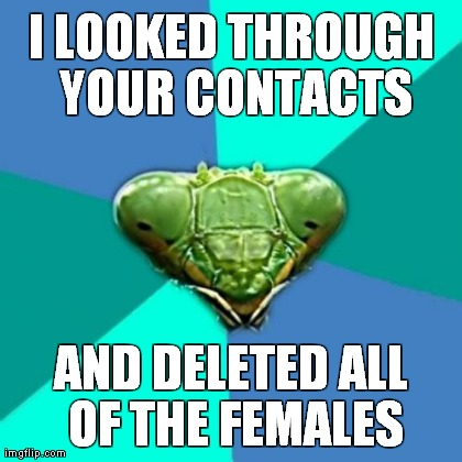 Crazy Girlfriend Praying Mantis | I LOOKED THROUGH YOUR CONTACTS AND DELETED ALL OF THE FEMALES | image tagged in memes,crazy girlfriend praying mantis | made w/ Imgflip meme maker