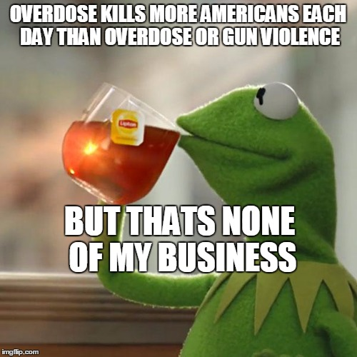 But Thats None Of My Business Meme | OVERDOSE KILLS MORE AMERICANS EACH DAY THAN OVERDOSE OR GUN VIOLENCE BUT THATS NONE OF MY BUSINESS | image tagged in memes,but thats none of my business,kermit the frog | made w/ Imgflip meme maker