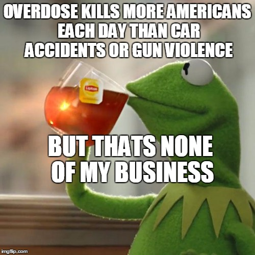 But That's None Of My Business Meme | OVERDOSE KILLS MORE AMERICANS EACH DAY THAN CAR ACCIDENTS OR GUN VIOLENCE BUT THATS NONE OF MY BUSINESS | image tagged in memes,but thats none of my business,kermit the frog | made w/ Imgflip meme maker