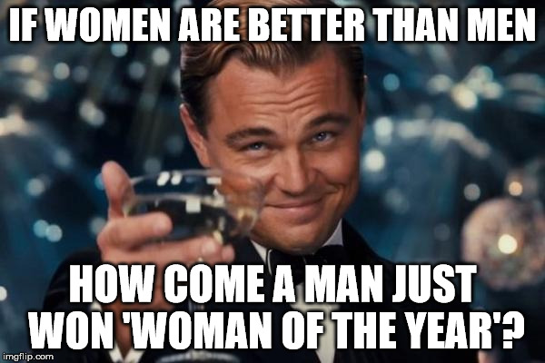 Leonardo Dicaprio Cheers Meme | IF WOMEN ARE BETTER THAN MEN HOW COME A MAN JUST WON 'WOMAN OF THE YEAR'? | image tagged in memes,leonardo dicaprio cheers | made w/ Imgflip meme maker