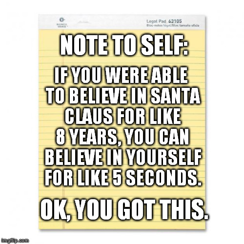 Note to self: | NOTE TO SELF: IF YOU WERE ABLE TO BELIEVE IN SANTA CLAUS FOR LIKE 8 YEARS, YOU CAN BELIEVE IN YOURSELF FOR LIKE 5 SECONDS. OK, YOU GOT THIS. | image tagged in notepad,memes,funny | made w/ Imgflip meme maker