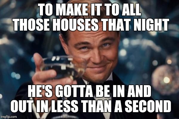 Leonardo Dicaprio Cheers Meme | TO MAKE IT TO ALL THOSE HOUSES THAT NIGHT HE'S GOTTA BE IN AND OUT IN LESS THAN A SECOND | image tagged in memes,leonardo dicaprio cheers | made w/ Imgflip meme maker