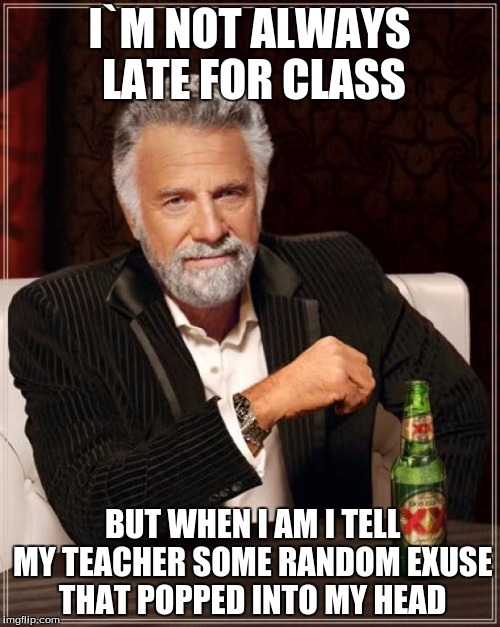 The Most Interesting Man In The World Meme | I`M NOT ALWAYS LATE FOR CLASS BUT WHEN I AM I TELL MY TEACHER SOME RANDOM EXUSE THAT POPPED INTO MY HEAD | image tagged in memes,the most interesting man in the world | made w/ Imgflip meme maker