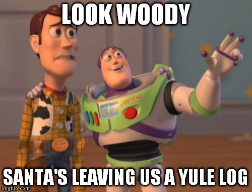 X, X Everywhere Meme | LOOK WOODY SANTA'S LEAVING US A YULE LOG | image tagged in memes,x, x everywhere,x x everywhere | made w/ Imgflip meme maker