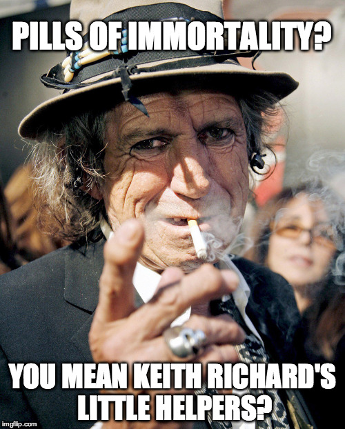PILLS OF IMMORTALITY? YOU MEAN KEITH RICHARD'S LITTLE HELPERS? | made w/ Imgflip meme maker