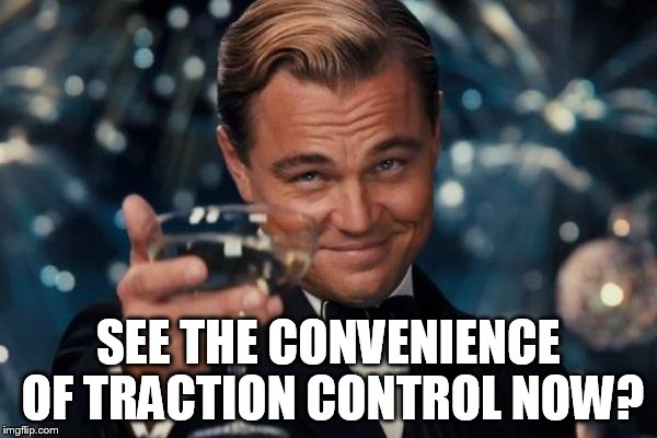 Leonardo Dicaprio Cheers Meme | SEE THE CONVENIENCE OF TRACTION CONTROL NOW? | image tagged in memes,leonardo dicaprio cheers | made w/ Imgflip meme maker