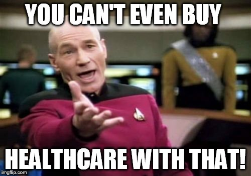 Picard Wtf Meme | YOU CAN'T EVEN BUY HEALTHCARE WITH THAT! | image tagged in memes,picard wtf | made w/ Imgflip meme maker