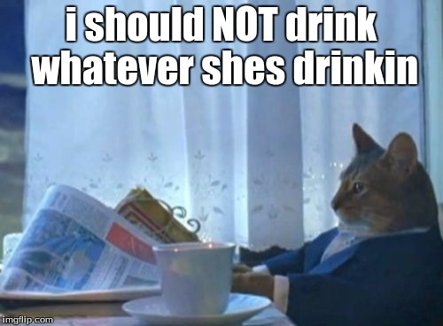I Should Buy A Boat Cat Meme | i should NOT drink whatever shes drinkin | image tagged in memes,i should buy a boat cat | made w/ Imgflip meme maker