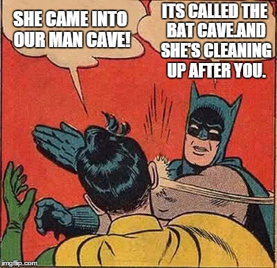 Batman Slapping Robin | SHE CAME INTO OUR MAN CAVE! ITS CALLED THE BAT CAVE.AND SHE'S CLEANING UP AFTER YOU. | image tagged in memes,batman slapping robin | made w/ Imgflip meme maker