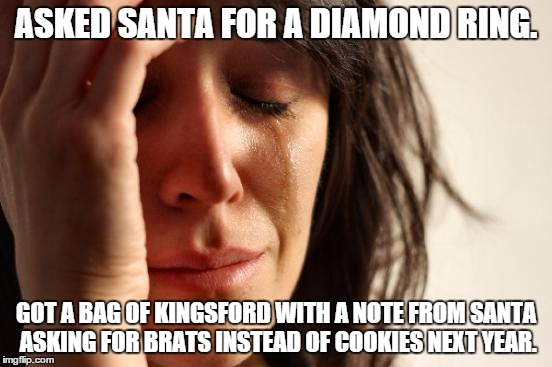 First World Problems | ASKED SANTA FOR A DIAMOND RING. GOT A BAG OF KINGSFORD WITH A NOTE FROM SANTA ASKING FOR BRATS INSTEAD OF COOKIES NEXT YEAR. | image tagged in memes,first world problems | made w/ Imgflip meme maker