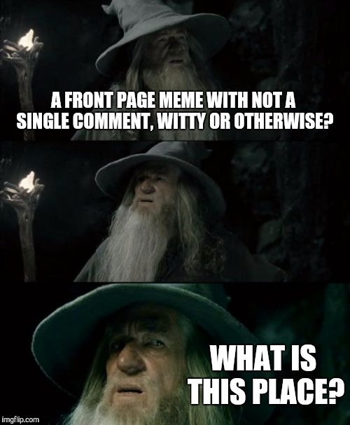 Confused Gandalf Meme | A FRONT PAGE MEME WITH NOT A SINGLE COMMENT, WITTY OR OTHERWISE? WHAT IS THIS PLACE? | image tagged in memes,confused gandalf | made w/ Imgflip meme maker