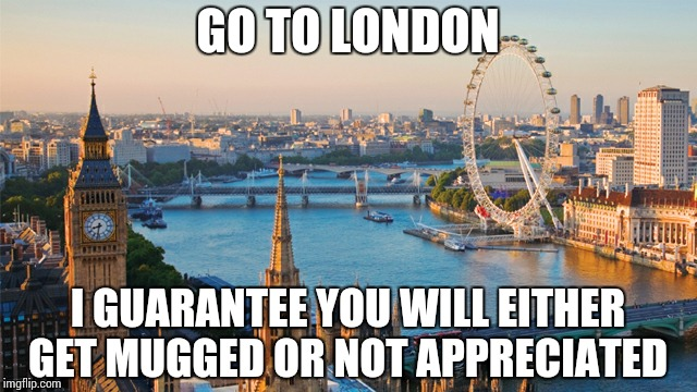 london | GO TO LONDON I GUARANTEE YOU WILL EITHER GET MUGGED OR NOT APPRECIATED | image tagged in london | made w/ Imgflip meme maker