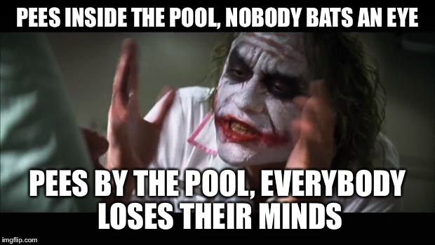 And everybody loses their minds Meme | PEES INSIDE THE POOL, NOBODY BATS AN EYE PEES BY THE POOL, EVERYBODY LOSES THEIR MINDS | image tagged in memes,and everybody loses their minds | made w/ Imgflip meme maker