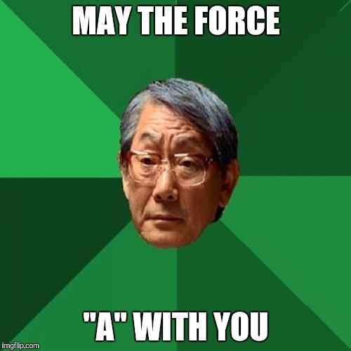 "High Expectations Asian Father Meme | MAY THE FORCE ""A"" WITH YOU 