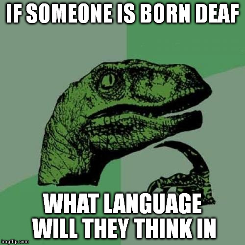 Philosoraptor Meme | IF SOMEONE IS BORN DEAF WHAT LANGUAGE WILL THEY THINK IN | image tagged in memes,philosoraptor | made w/ Imgflip meme maker