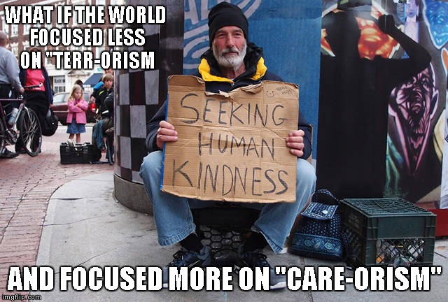 "The world COULD be a much better place don't you think? | WHAT IF THE WORLD FOCUSED LESS ON ""TERR-ORISM AND FOCUSED MORE ON ""CARE-ORISM"" 