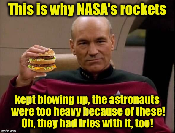 A 23rd century look back at NASA...... | This is why NASA's rockets kept blowing up, the astronauts were too heavy because of these! Oh, they had fries with it, too! | image tagged in picard with big mac | made w/ Imgflip meme maker