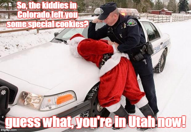 Santa Busted | So, the kiddies in Colorado left you some special cookies? guess what, you're in Utah now! | image tagged in santa busted | made w/ Imgflip meme maker