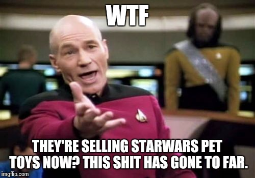 Picard Wtf Meme | WTF THEY'RE SELLING STARWARS PET TOYS NOW? THIS SHIT HAS GONE TO FAR. | image tagged in memes,picard wtf | made w/ Imgflip meme maker