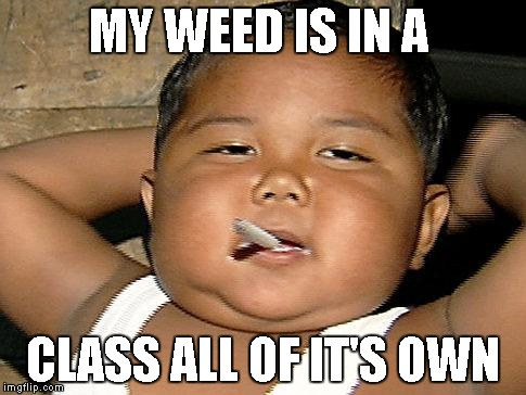 MY WEED IS IN A CLASS ALL OF IT'S OWN | made w/ Imgflip meme maker