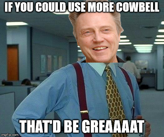 That Would Be Great Meme | IF YOU COULD USE MORE COWBELL THAT'D BE GREAAAAT | image tagged in memes,that would be great | made w/ Imgflip meme maker