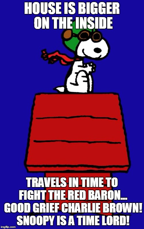 Snoopy Time Lord | HOUSE IS BIGGER ON THE INSIDE TRAVELS IN TIME TO FIGHT THE RED BARON... GOOD GRIEF CHARLIE BROWN! SNOOPY IS A TIME LORD! | image tagged in snoopy | made w/ Imgflip meme maker