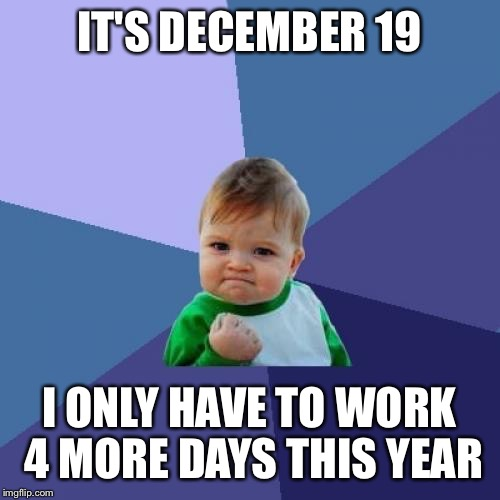 Success Kid Meme | IT'S DECEMBER 19 I ONLY HAVE TO WORK 4 MORE DAYS THIS YEAR | image tagged in memes,success kid,AdviceAnimals | made w/ Imgflip meme maker