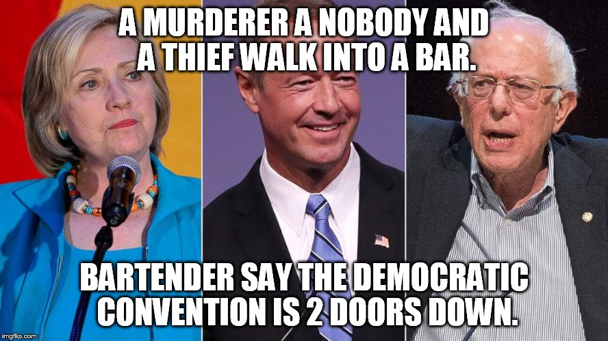 A MURDERER A NOBODY AND A THIEF WALK INTO A BAR. BARTENDER SAY THE DEMOCRATIC CONVENTION IS 2 DOORS DOWN. | image tagged in meme | made w/ Imgflip meme maker