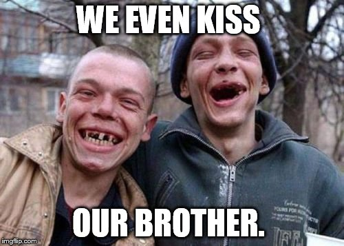 WE EVEN KISS OUR BROTHER. | made w/ Imgflip meme maker