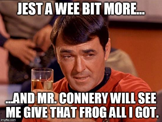 JEST A WEE BIT MORE... ...AND MR. CONNERY WILL SEE ME GIVE THAT FROG ALL I GOT. | made w/ Imgflip meme maker