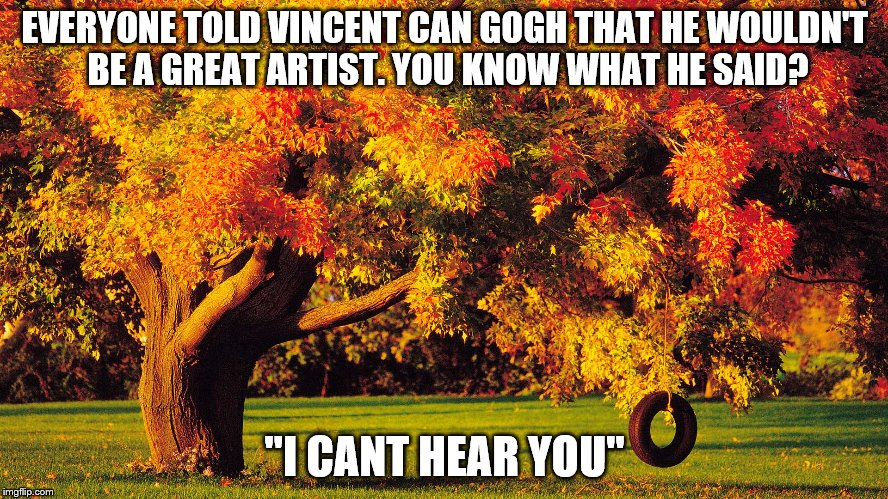 AUTUMN QUOTES | EVERYONE TOLD VINCENT CAN GOGH THAT HE WOULDN'T BE A GREAT ARTIST. YOU KNOW WHAT HE SAID? ''I CANT HEAR YOU'' | image tagged in autumn quotes | made w/ Imgflip meme maker