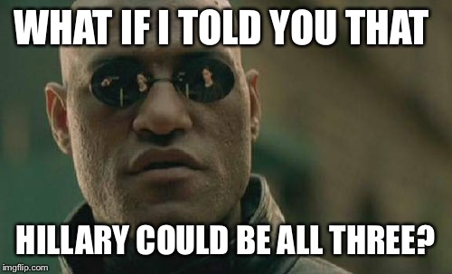 Matrix Morpheus Meme | WHAT IF I TOLD YOU THAT HILLARY COULD BE ALL THREE? | image tagged in memes,matrix morpheus | made w/ Imgflip meme maker
