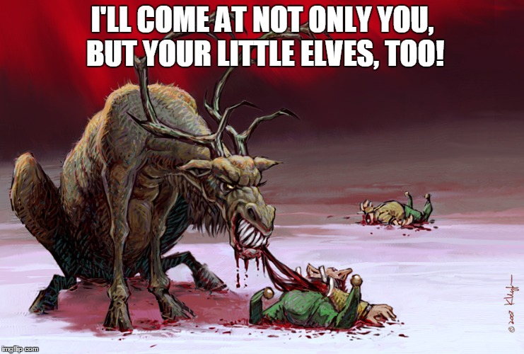 I'LL COME AT NOT ONLY YOU, BUT YOUR LITTLE ELVES, TOO! | made w/ Imgflip meme maker
