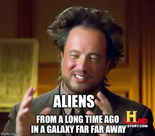 Ancient Aliens Meme | ALIENS FROM A LONG TIME AGO IN A GALAXY FAR FAR AWAY | image tagged in memes,ancient aliens | made w/ Imgflip meme maker