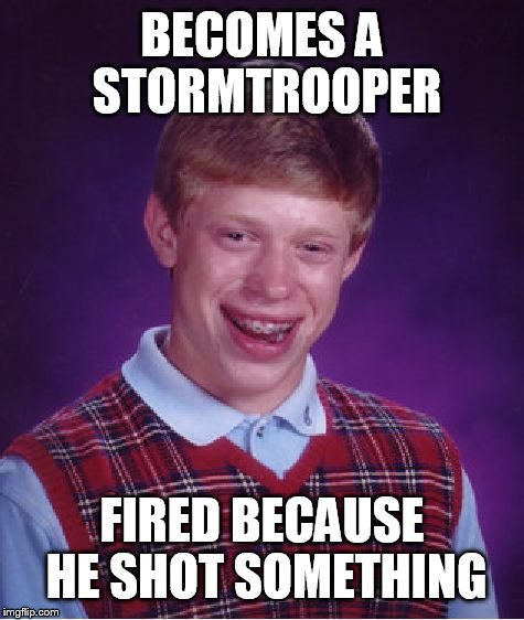 Bad Luck Brian Meme | BECOMES A STORMTROOPER FIRED BECAUSE HE SHOT SOMETHING | image tagged in memes,bad luck brian | made w/ Imgflip meme maker