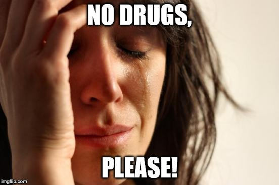 First World Problems Meme | NO DRUGS, PLEASE! | image tagged in memes,first world problems | made w/ Imgflip meme maker