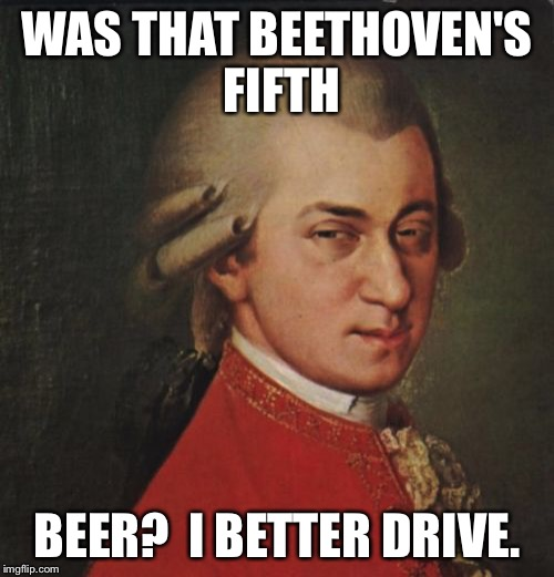 Mozart Not Sure | WAS THAT BEETHOVEN'S FIFTH BEER?  I BETTER DRIVE. | image tagged in memes,mozart not sure | made w/ Imgflip meme maker